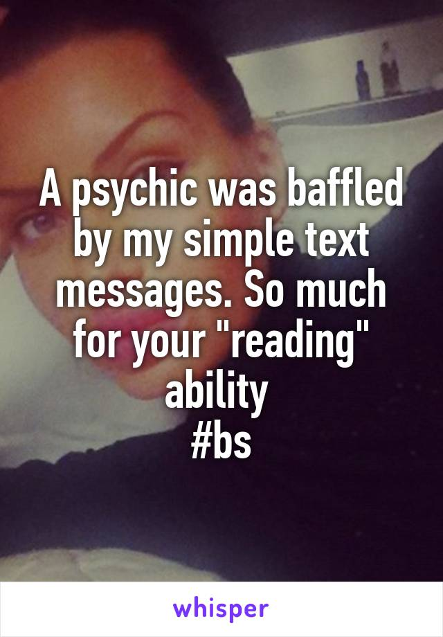 """A psychic was baffled by my simple text messages. So much for your """"reading"""" ability  #bs"""