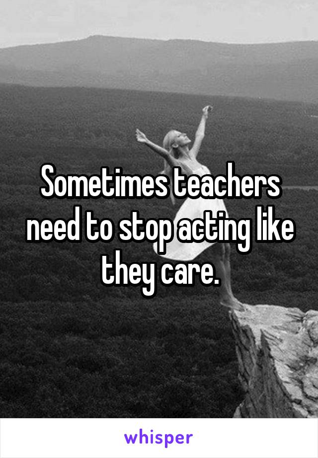 Sometimes teachers need to stop acting like they care.