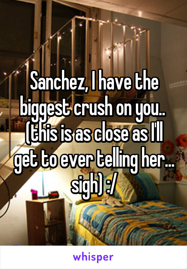 Sanchez, I have the biggest crush on you..  (this is as close as I'll get to ever telling her... sigh) :/
