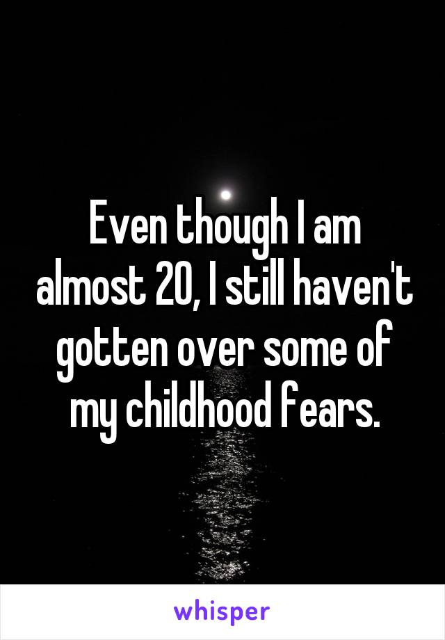 Even though I am almost 20, I still haven't gotten over some of my childhood fears.