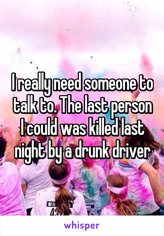 I really need someone to talk to. The last person I could was killed last night by a drunk driver