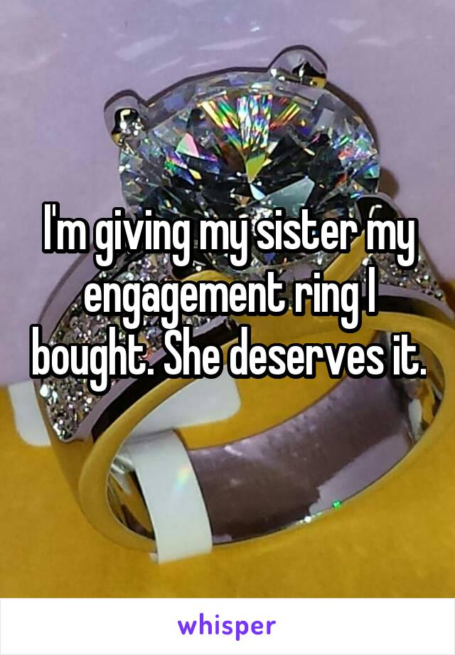 I'm giving my sister my engagement ring I bought. She deserves it.