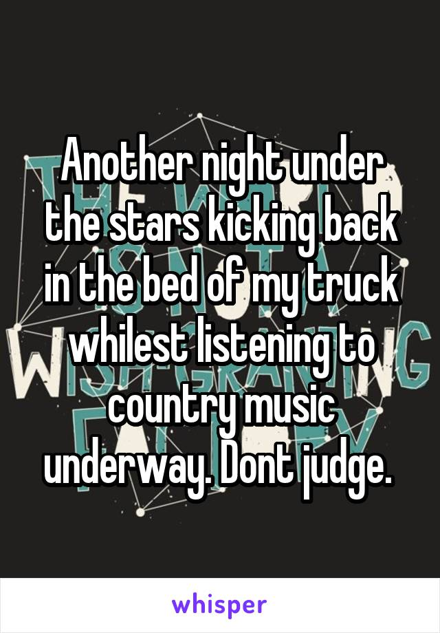 Another night under the stars kicking back in the bed of my truck whilest listening to country music underway. Dont judge.