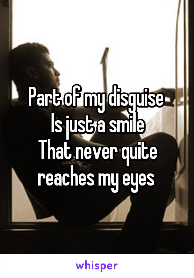 Part of my disguise  Is just a smile That never quite reaches my eyes
