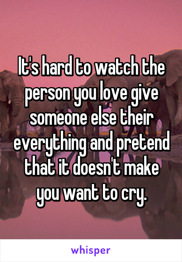 It's hard to watch the person you love give someone else their everything and pretend that it doesn't make you want to cry.