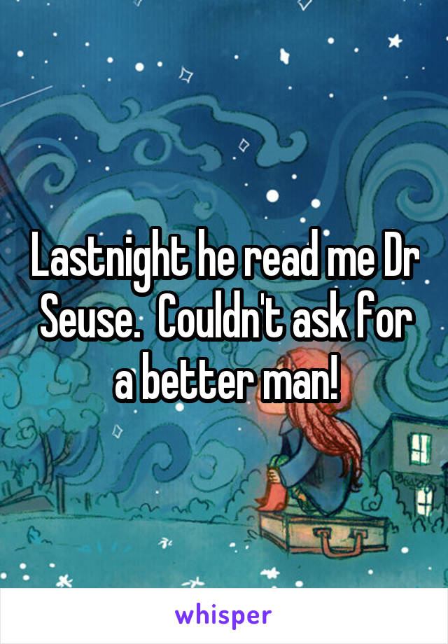 Lastnight he read me Dr Seuse.  Couldn't ask for a better man!