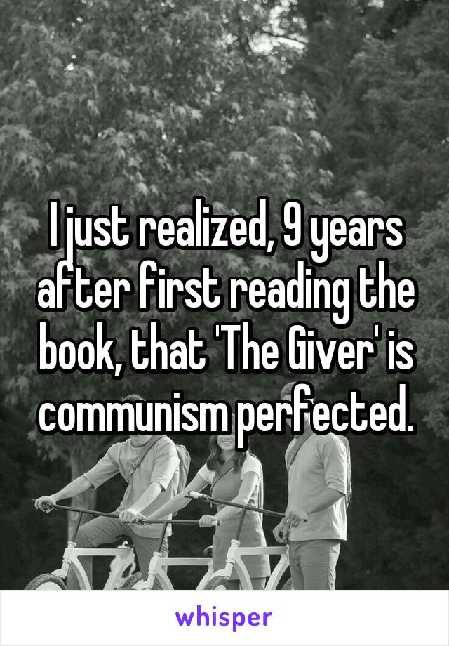 I just realized, 9 years after first reading the book, that 'The Giver' is communism perfected.