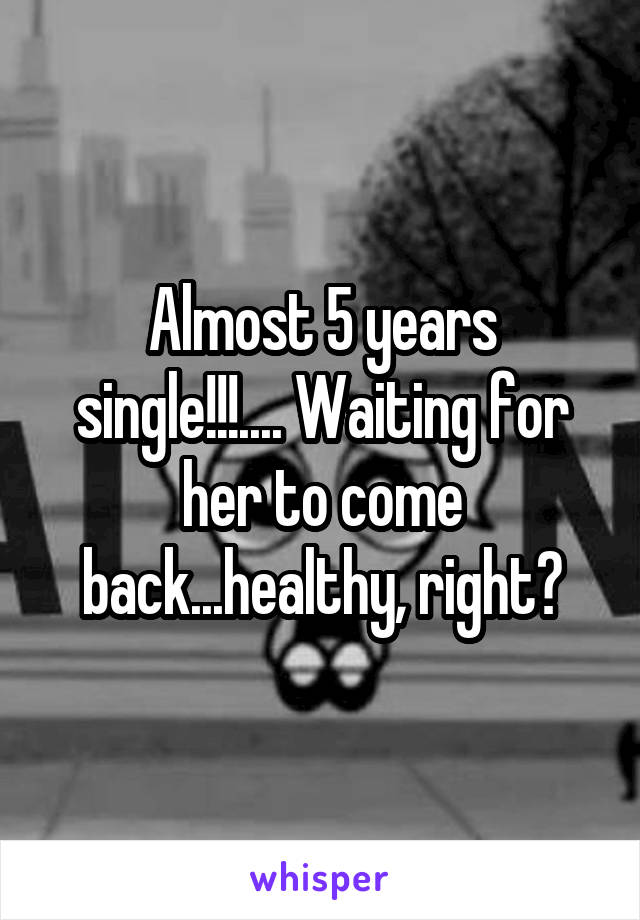 Almost 5 years single!!!.... Waiting for her to come back...healthy, right?