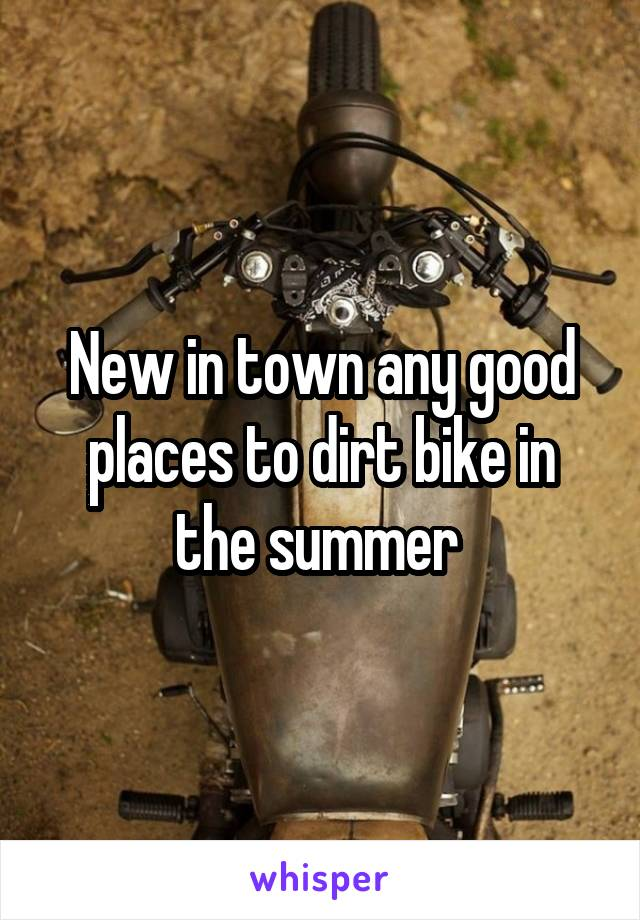 New in town any good places to dirt bike in the summer