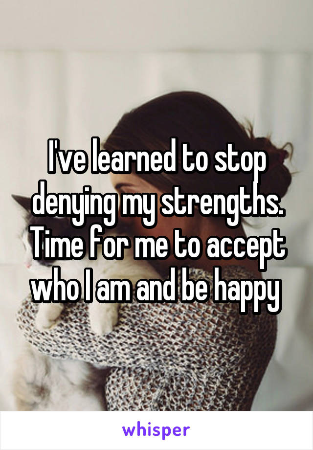 I've learned to stop denying my strengths. Time for me to accept who I am and be happy