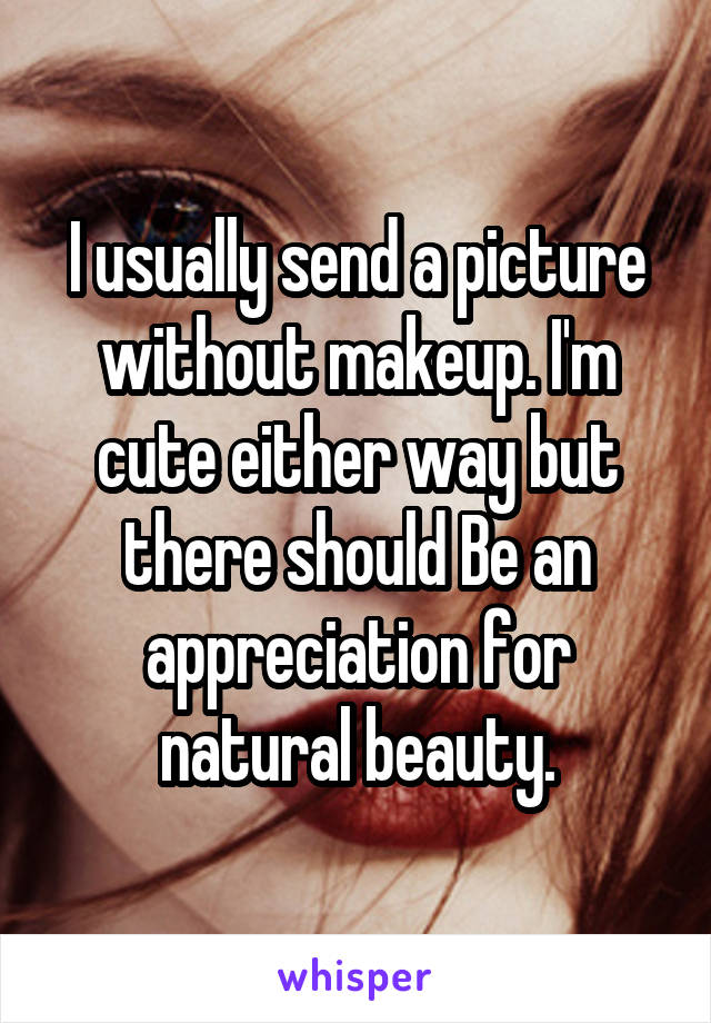 I usually send a picture without makeup. I'm cute either way but there should Be an appreciation for natural beauty.