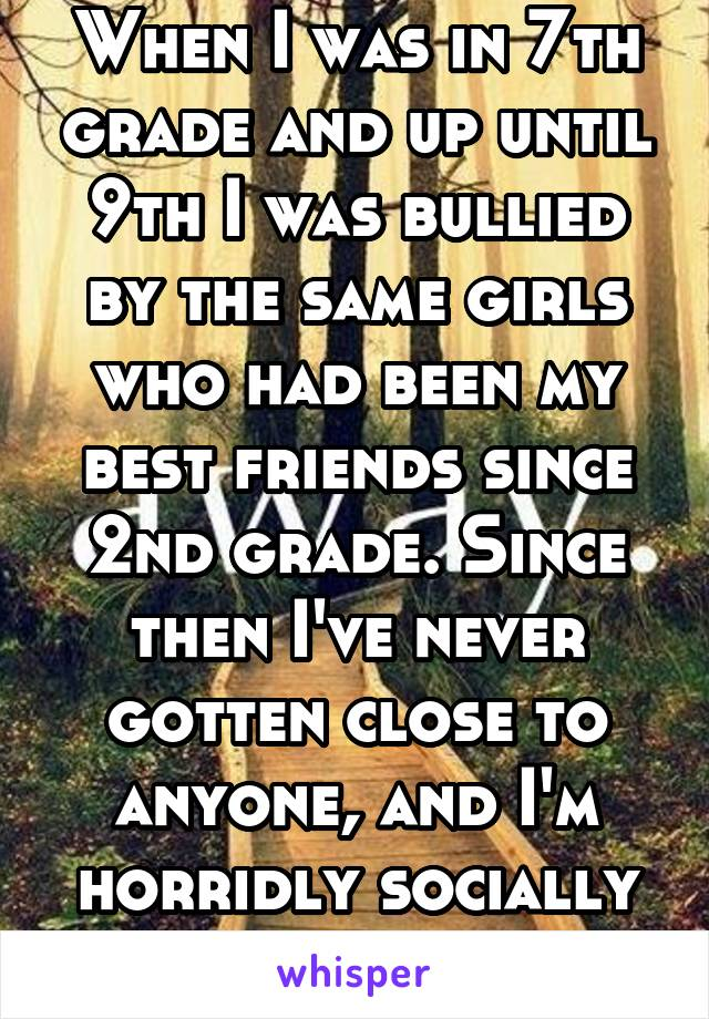 When I was in 7th grade and up until 9th I was bullied by the same girls who had been my best friends since 2nd grade. Since then I've never gotten close to anyone, and I'm horridly socially awkward.