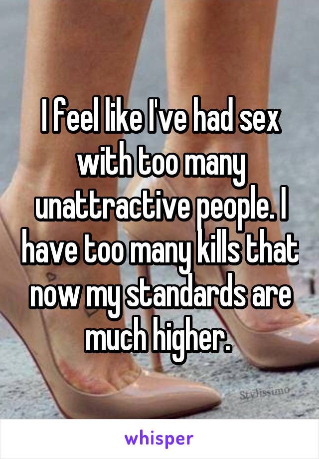 I feel like I've had sex with too many unattractive people. I have too many kills that now my standards are much higher.