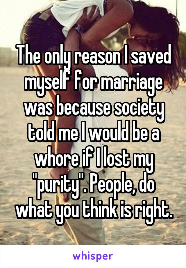 """The only reason I saved myself for marriage was because society told me I would be a whore if I lost my """"purity"""". People, do what you think is right."""