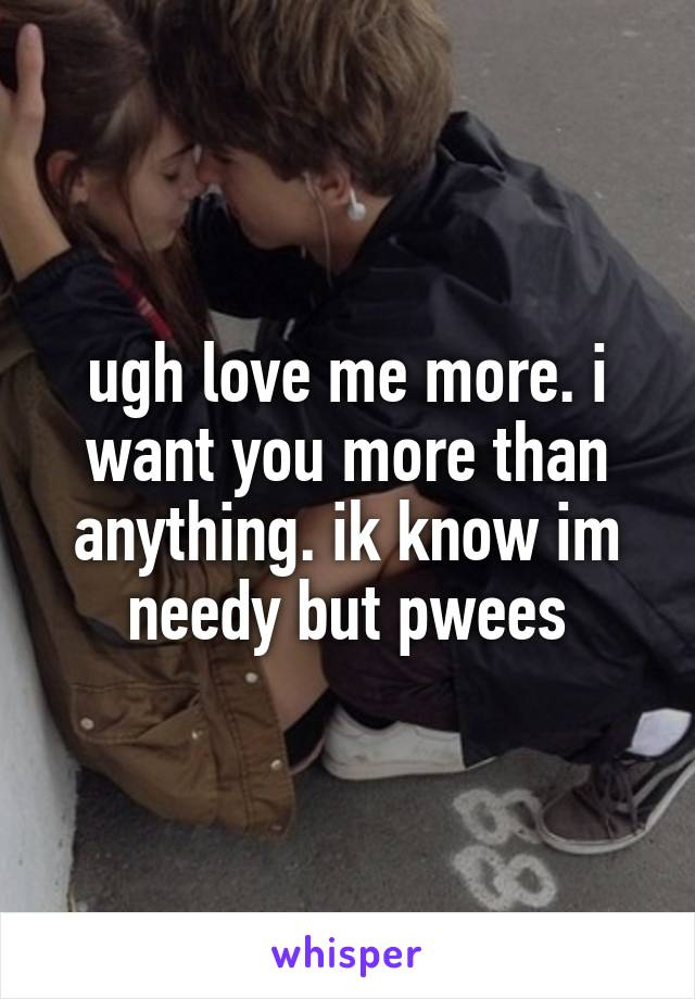 ugh love me more. i want you more than anything. ik know im needy but pwees