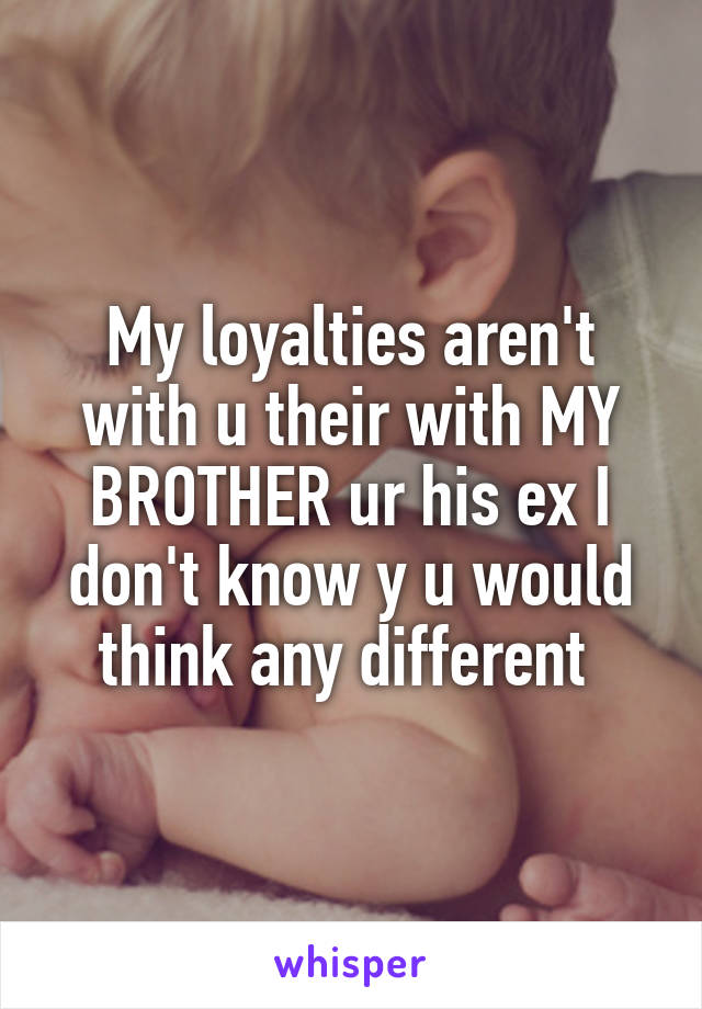 My loyalties aren't with u their with MY BROTHER ur his ex I don't know y u would think any different