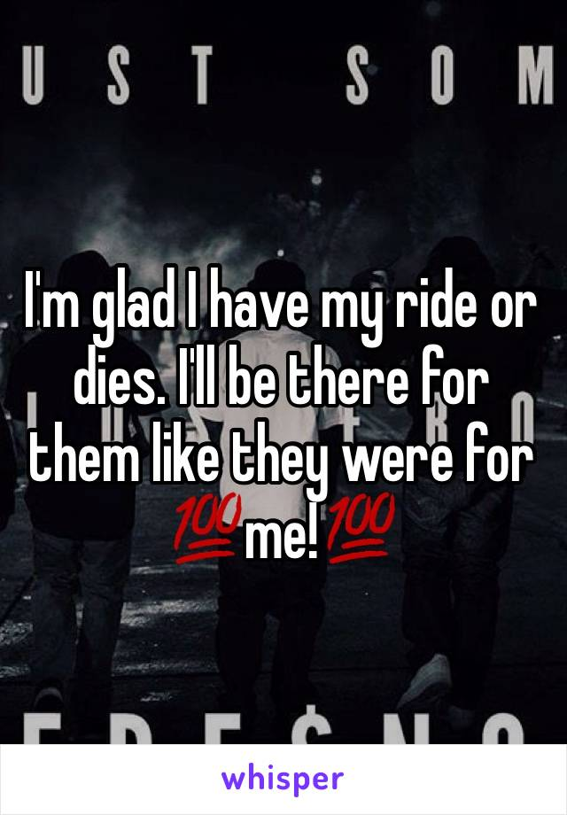 I'm glad I have my ride or dies. I'll be there for them like they were for 💯me!💯