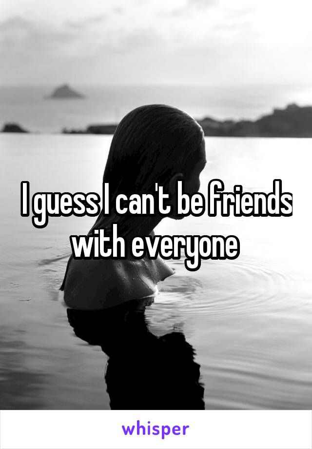 I guess I can't be friends with everyone