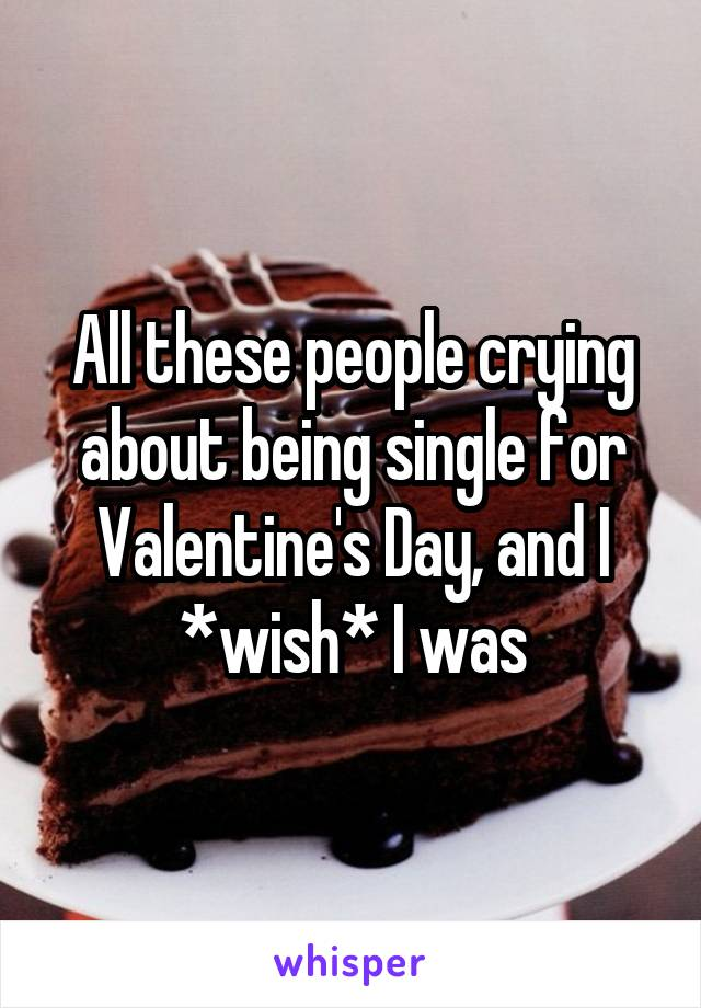 All these people crying about being single for Valentine's Day, and I *wish* I was