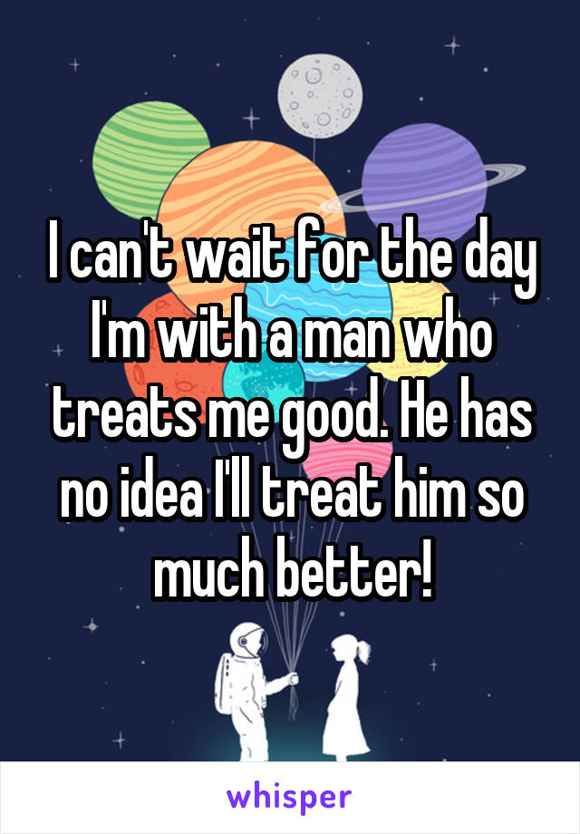 I can't wait for the day I'm with a man who treats me good. He has no idea I'll treat him so much better!