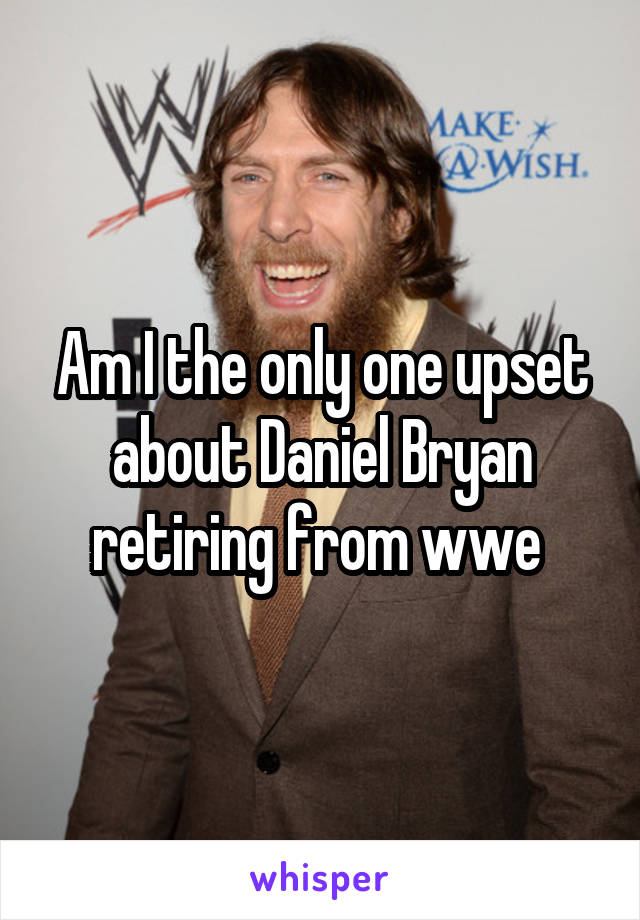 Am I the only one upset about Daniel Bryan retiring from wwe