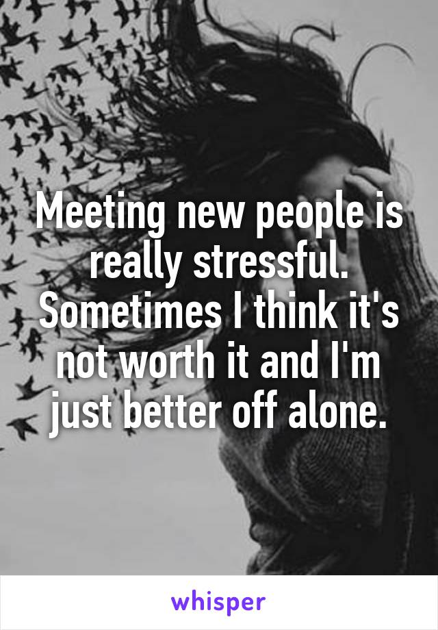 Meeting new people is really stressful. Sometimes I think it's not worth it and I'm just better off alone.