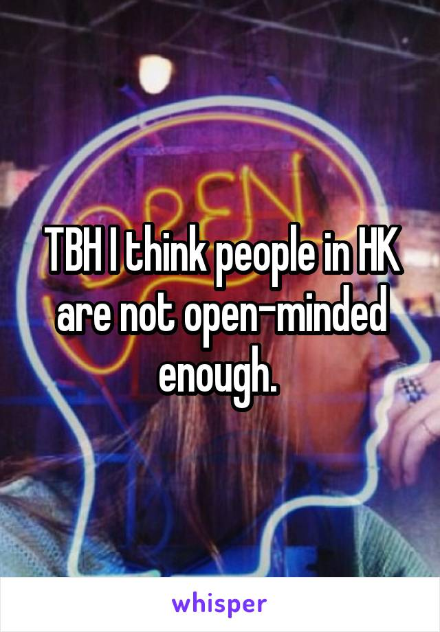 TBH I think people in HK are not open-minded enough.