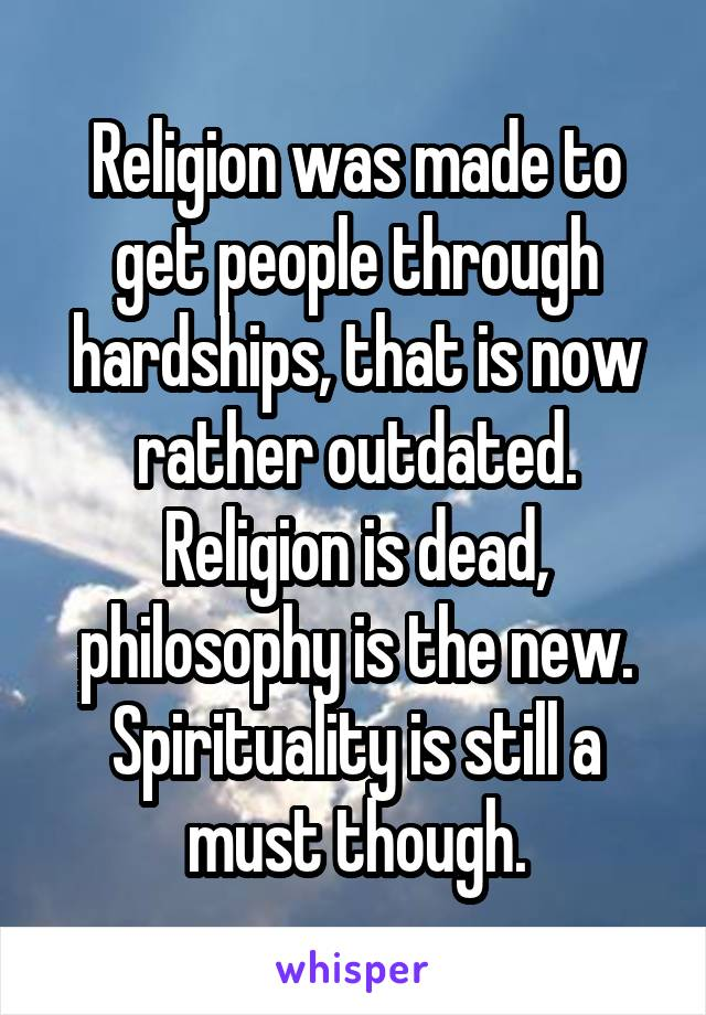 Religion was made to get people through hardships, that is now rather outdated. Religion is dead, philosophy is the new. Spirituality is still a must though.