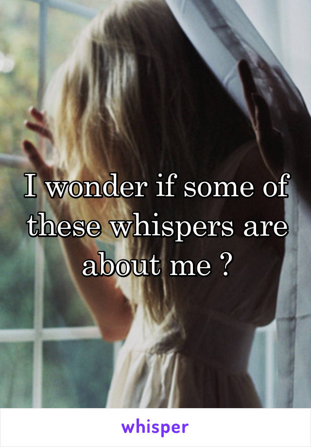 I wonder if some of these whispers are about me 🤔