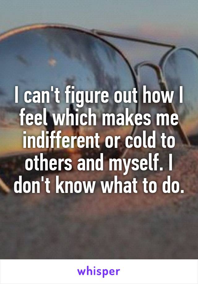 I can't figure out how I feel which makes me indifferent or cold to others and myself. I don't know what to do.
