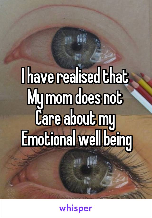 I have realised that  My mom does not  Care about my  Emotional well being