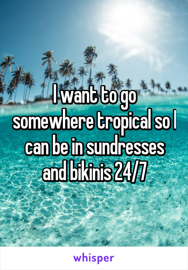 I want to go somewhere tropical so I can be in sundresses and bikinis 24/7