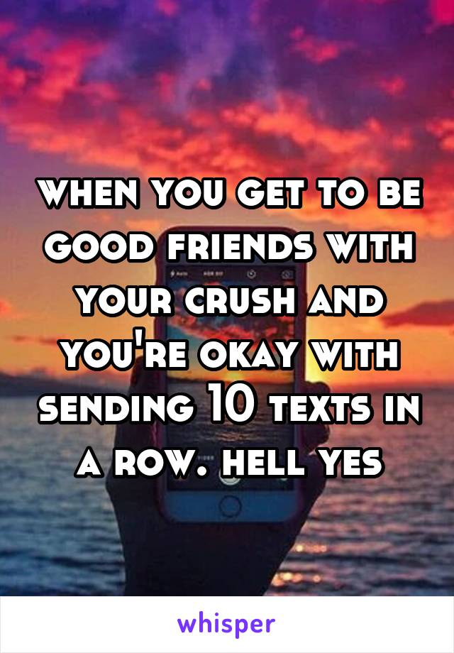 when you get to be good friends with your crush and you're okay with sending 10 texts in a row. hell yes