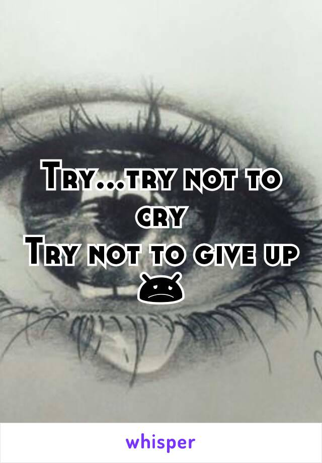 Try...try not to cry Try not to give up 😞