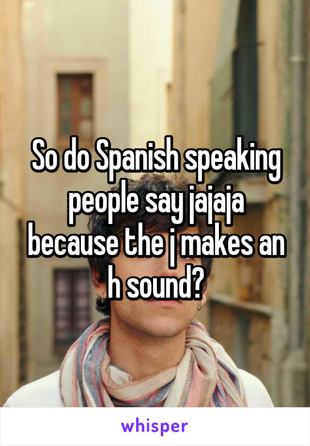 So do Spanish speaking people say jajaja because the j makes an h sound?