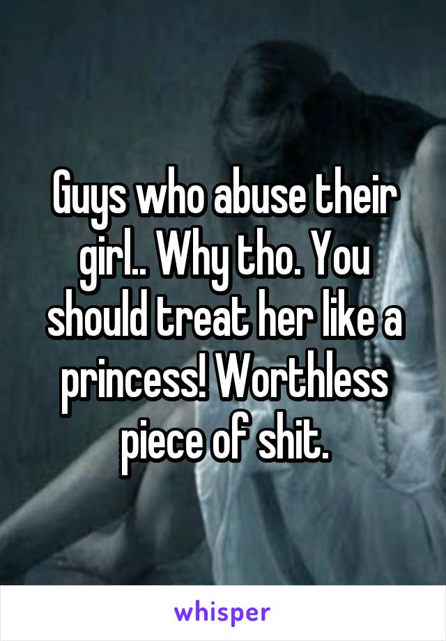 Guys who abuse their girl.. Why tho. You should treat her like a princess! Worthless piece of shit.