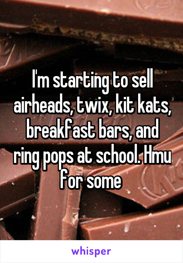 I'm starting to sell airheads, twix, kit kats, breakfast bars, and ring pops at school. Hmu for some