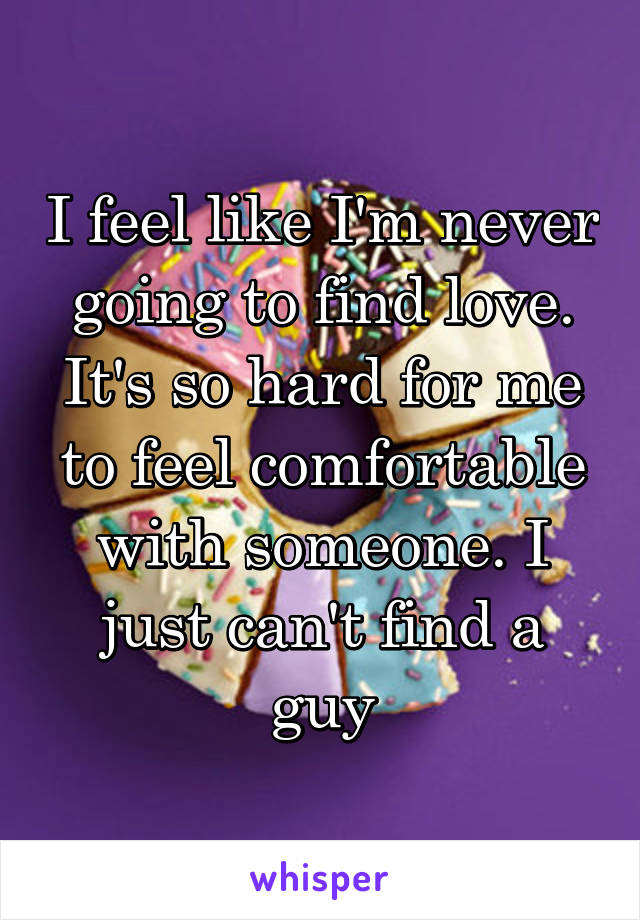 I feel like I'm never going to find love. It's so hard for me to feel comfortable with someone. I just can't find a guy