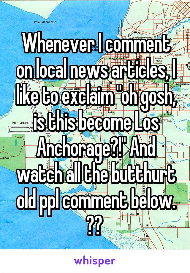 """Whenever I comment on local news articles, I like to exclaim """"oh gosh, is this become Los Anchorage?!"""" And watch all the butthurt old ppl comment below. 😂😂"""