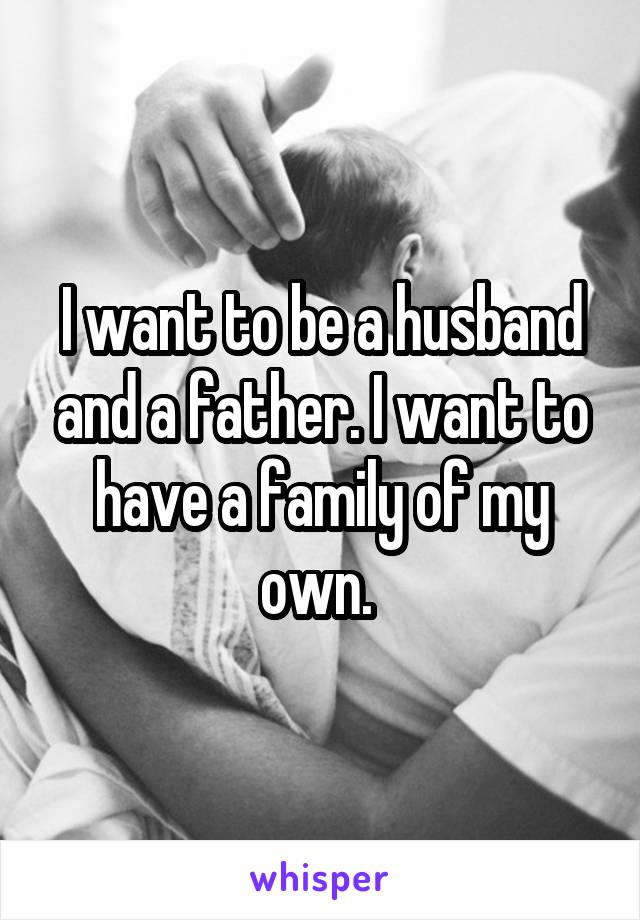 I want to be a husband and a father. I want to have a family of my own.