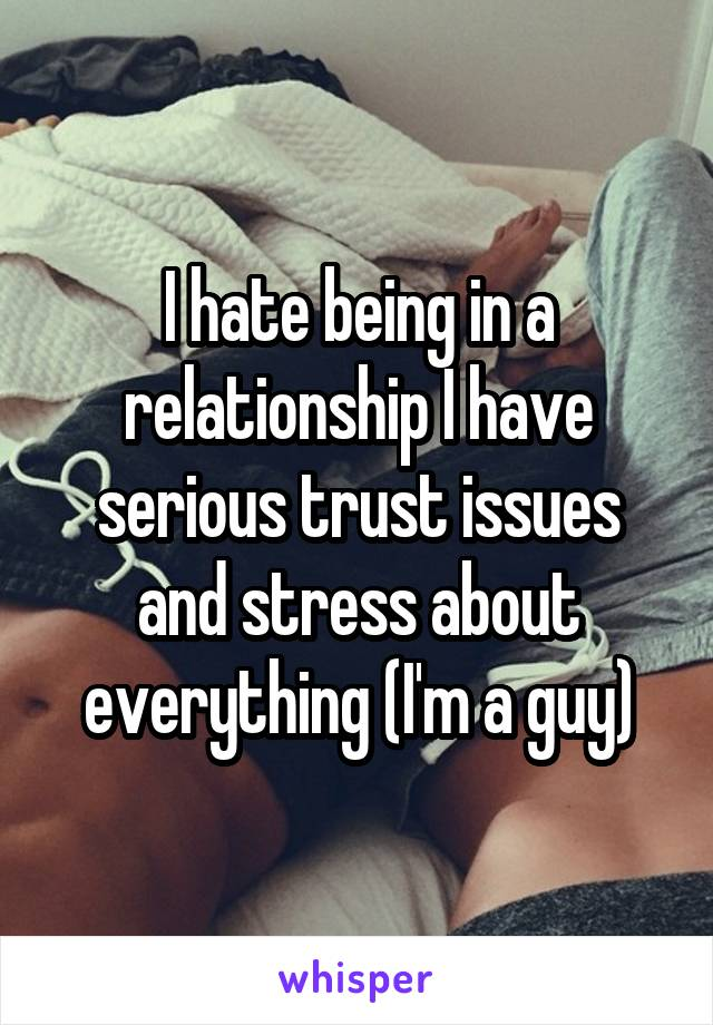 I hate being in a relationship I have serious trust issues and stress about everything (I'm a guy)
