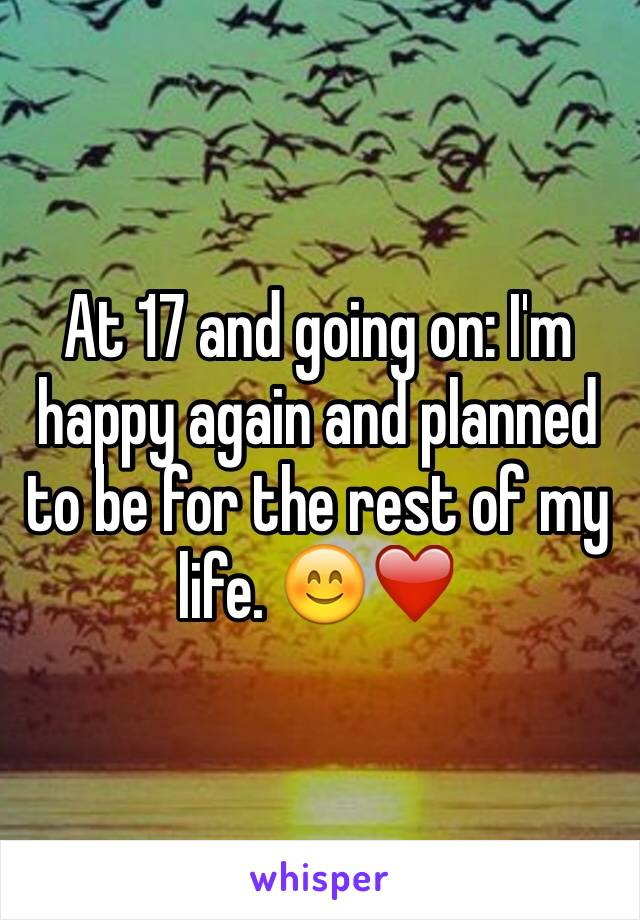 At 17 and going on: I'm happy again and planned to be for the rest of my life. 😊❤️