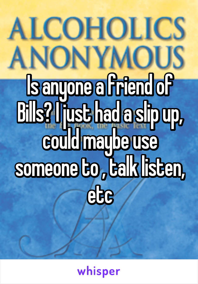 Is anyone a friend of Bills? I just had a slip up, could maybe use someone to , talk listen, etc