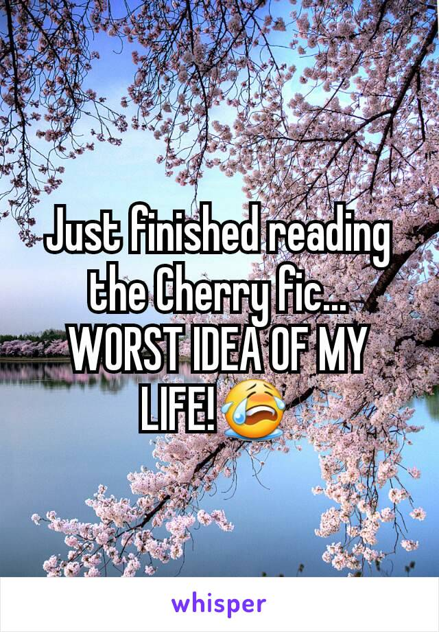 Just finished reading the Cherry fic... WORST IDEA OF MY LIFE!😭