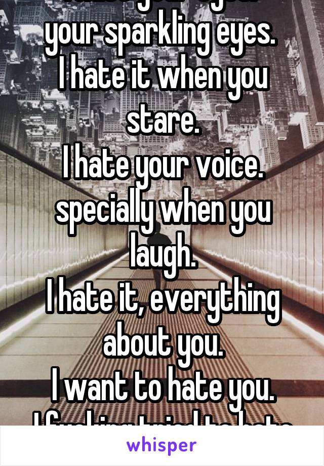 I hate your eyes.  your sparkling eyes.  I hate it when you stare. I hate your voice. specially when you laugh. I hate it, everything about you. I want to hate you. I fucking tried to hate you.