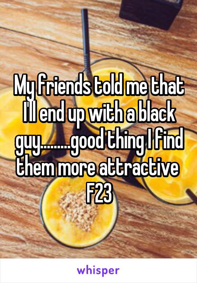 My friends told me that I'll end up with a black guy.........good thing I find them more attractive  F23