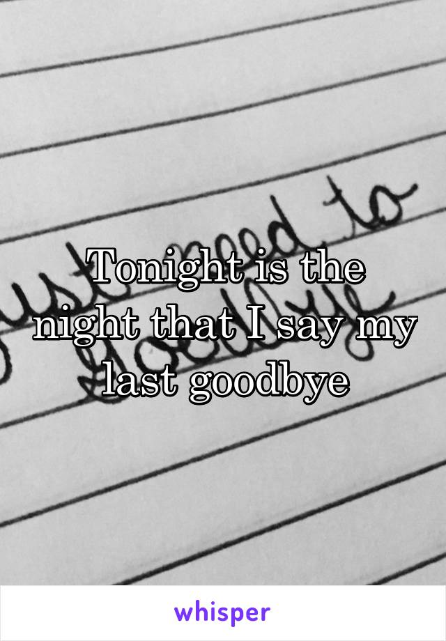Tonight is the night that I say my last goodbye