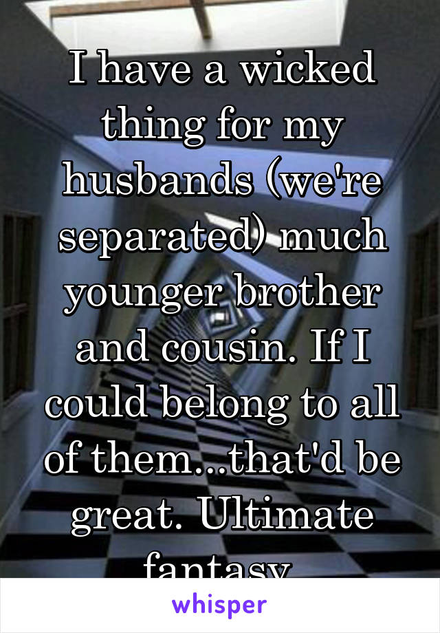 I have a wicked thing for my husbands (we're separated) much younger brother and cousin. If I could belong to all of them...that'd be great. Ultimate fantasy.