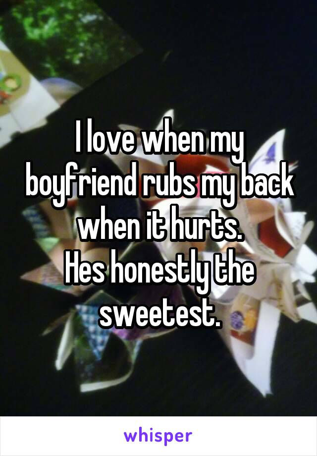 I love when my boyfriend rubs my back when it hurts. Hes honestly the sweetest.
