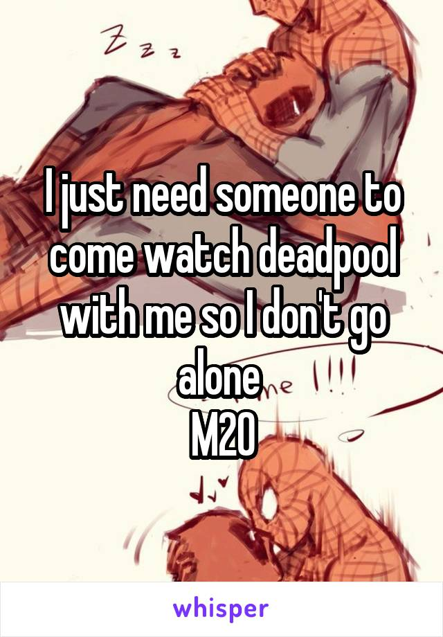 I just need someone to come watch deadpool with me so I don't go alone  M20